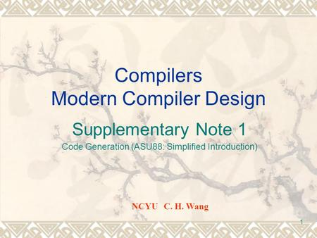 1 Compilers Modern Compiler Design Supplementary Note 1 Code Generation (ASU88: Simplified Introduction) NCYU C. H. Wang.