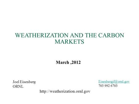 WEATHERIZATION AND THE CARBON MARKETS Joel Eisenberg ORNL 703 992 6703 March,2012
