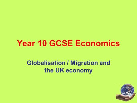 Year 10 GCSE Economics Globalisation / Migration and the UK economy.