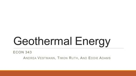 Geothermal Energy ECON 343 A NDREA V ESTMANN, T IMON R UTH, A ND E DDIE A DAMS.