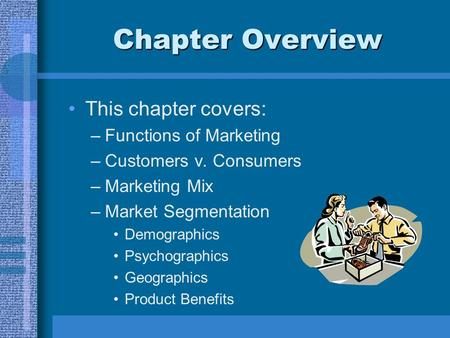 Chapter Overview This chapter covers: –Functions of Marketing –Customers v. Consumers –Marketing Mix –Market Segmentation Demographics Psychographics Geographics.