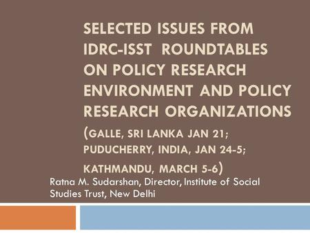 SELECTED ISSUES FROM IDRC-ISST ROUNDTABLES ON POLICY RESEARCH ENVIRONMENT AND POLICY RESEARCH ORGANIZATIONS ( GALLE, SRI LANKA JAN 21; PUDUCHERRY, INDIA,