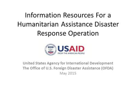 Information Resources For a Humanitarian Assistance Disaster Response Operation United States Agency for International Development The Office of U.S. Foreign.