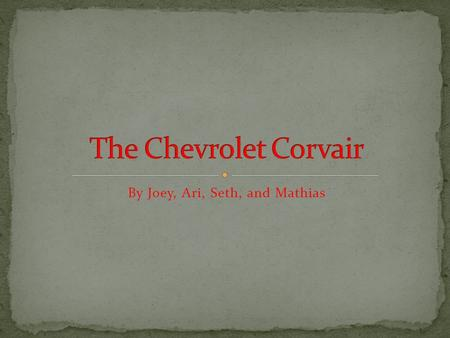 By Joey, Ari, Seth, and Mathias. The Corvair was manufactured between 1960 and 1969. The models are split into two generations. First generation is 1960-1964.