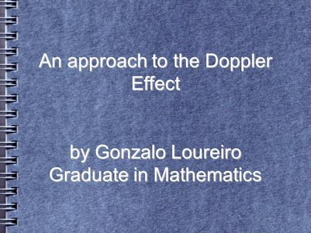 An approach to the Doppler Effect by Gonzalo Loureiro Graduate in Mathematics.