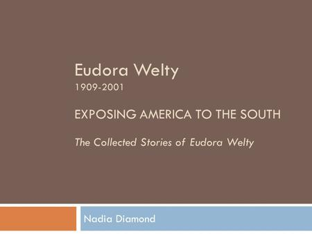 Eudora Welty 1909-2001 EXPOSING AMERICA TO THE SOUTH The Collected Stories of Eudora Welty Nadia Diamond.
