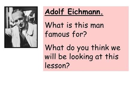 Adolf Eichmann. What is this man famous for? What do you think we will be looking at this lesson?