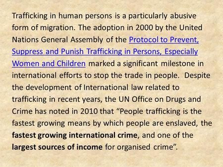 Trafficking in human persons is a particularly abusive form of migration. The adoption in 2000 by the United Nations General Assembly of the Protocol to.