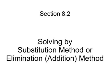 Section 8.2 Solving by Substitution Method or Elimination (Addition) Method.