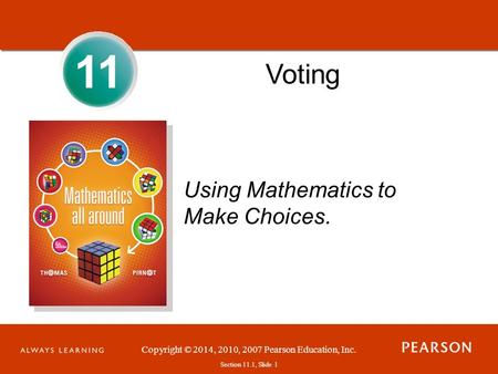 Section 1.1, Slide 1 Copyright © 2014, 2010, 2007 Pearson Education, Inc. Section 11.1, Slide 1 11 Voting Using Mathematics to Make Choices.