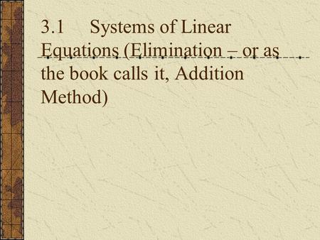 3.1 Systems of Linear Equations (Elimination – or as the book calls it, Addition Method)