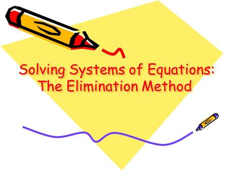 Solving Systems of Equations: The Elimination Method Solving Systems of Equations: The Elimination Method Solving Systems of Equations: The Elimination.