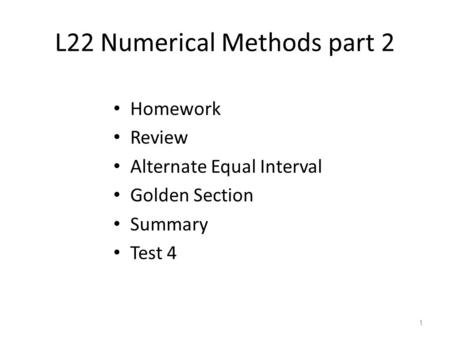 L22 Numerical Methods part 2 Homework Review Alternate Equal Interval Golden Section Summary Test 4 1.