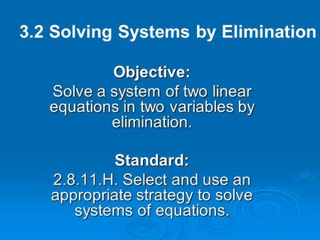 Objective: Solve a system of two linear equations in two variables by elimination. Standard: 2.8.11.H. Select and use an appropriate strategy to solve.