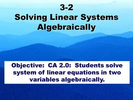 3-2 Solving Linear Systems Algebraically Objective: CA 2.0: Students solve system of linear equations in two variables algebraically.