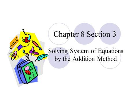 Chapter 8 Section 3 Solving System of Equations by the Addition Method.
