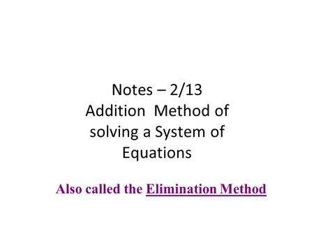 Notes – 2/13 Addition Method of solving a System of Equations Also called the Elimination Method.