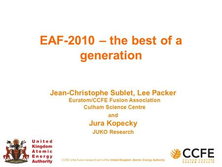CCFE is the fusion research arm of the United Kingdom Atomic Energy Authority EAF-2010 – the best of a generation Jean-Christophe Sublet, Lee Packer Euratom/CCFE.