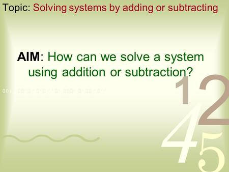 AIM: How can we solve a system using addition or subtraction? Topic: Solving systems by adding or subtracting.