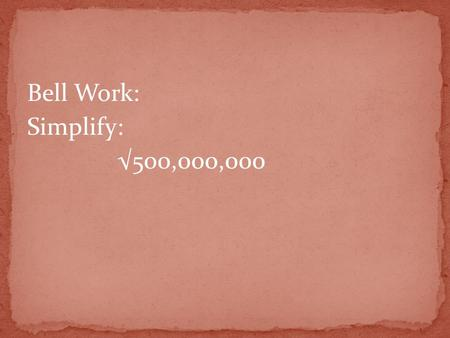 Bell Work: Simplify: √500,000,000. Answer: 10,000√5.