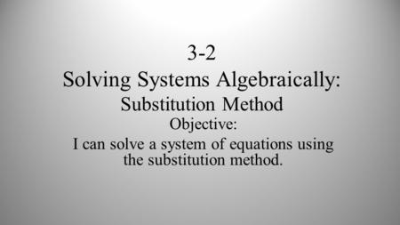 3-2 Solving Systems Algebraically: Substitution Method Objective: I can solve a system of equations using the substitution method.