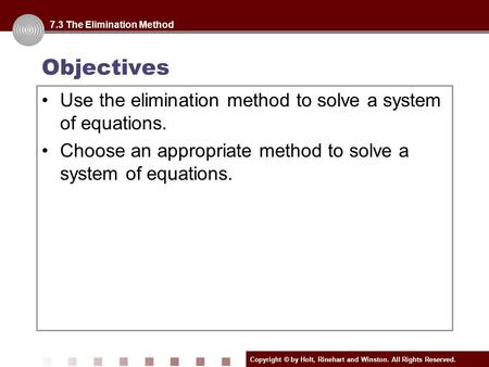 Copyright © by Holt, Rinehart and Winston. All Rights Reserved. Objectives Use the elimination method to solve a system of equations. Choose an appropriate.
