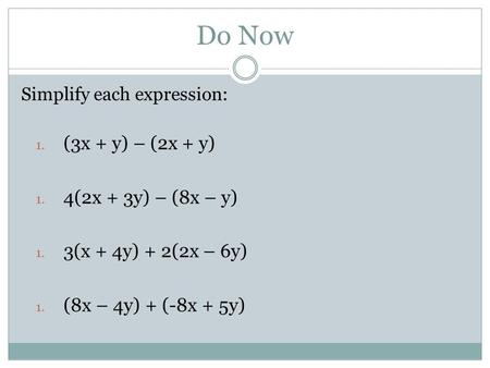 Do Now Simplify each expression: 1. (3x + y) – (2x + y) 1. 4(2x + 3y) – (8x – y) 1. 3(x + 4y) + 2(2x – 6y) 1. (8x – 4y) + (-8x + 5y)
