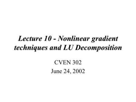 Lecture 10 - Nonlinear gradient techniques and LU Decomposition CVEN 302 June 24, 2002.