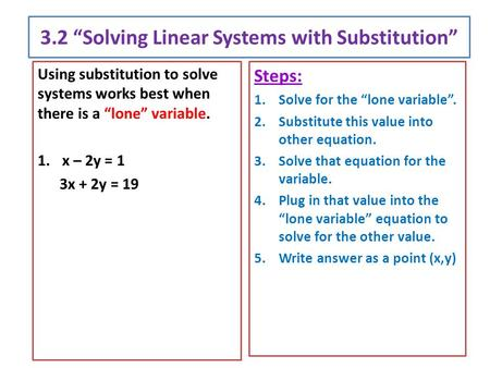 "3.2 ""Solving Linear Systems with Substitution"" Using substitution to solve systems works best when there is a ""lone"" variable. 1.x – 2y = 1 3x + 2y = 19."