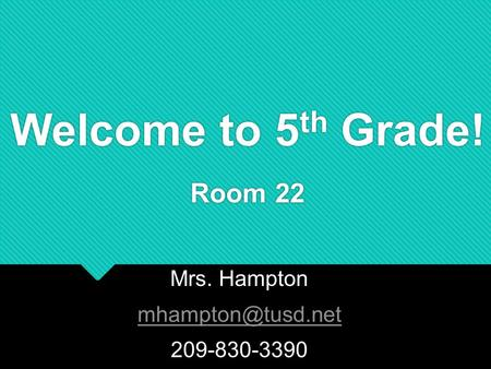 Welcome to 5 th Grade! Room 22 Mrs. Hampton 209-830-3390 Mrs. Hampton 209-830-3390.