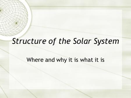Structure of the Solar System Where and why it is what it is.