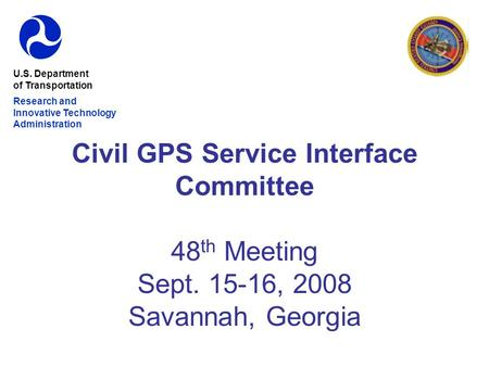 Civil GPS Service Interface Committee 48 th Meeting Sept. 15-16, 2008 Savannah, Georgia U.S. Department of Transportation Research and Innovative Technology.