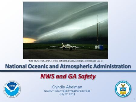 1 NWS and GA Safety National Oceanic and Atmospheric Administration Cyndie Abelman NOAA/NWS Aviation Weather Services July 22, 2014.
