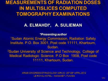 MEASUREMENTS OF RADIATION DOSES IN MULTISLICES COMPUTED TOMOGRAPHY EXAMINATIONS A. ELMAHDI*, A. SULIEMAN *Presenting author 1 Sudan Atomic Energy Commission,