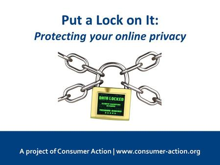 Put a Lock on It: Protecting your online privacy A project of Consumer Action | www.consumer-action.org.