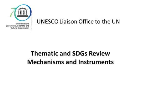Thematic and SDGs Review Mechanisms and Instruments UNESCO Liaison Office to the UN.