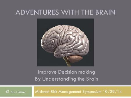 ADVENTURES WITH THE BRAIN Midwest Risk Management Symposium 10/29/14 © Kris Henker Improve Decision making By Understanding the Brain.