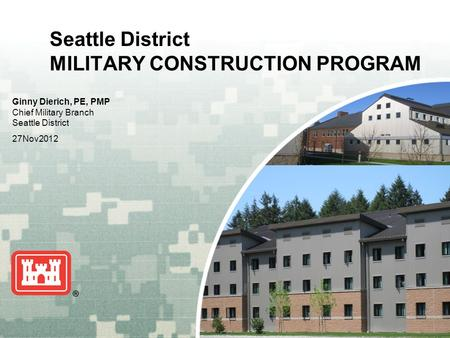 US Army Corps of Engineers BUILDING STRONG ® Seattle District MILITARY CONSTRUCTION PROGRAM Ginny Dierich, PE, PMP Chief Military Branch Seattle District.