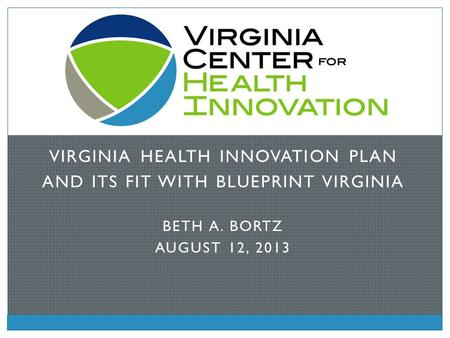 VIRGINIA HEALTH INNOVATION PLAN AND ITS FIT WITH BLUEPRINT VIRGINIA BETH A. BORTZ AUGUST 12, 2013.