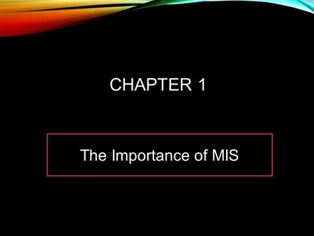 The Importance of MIS CHAPTER 1. STUDY QUESTIONS Q1: Why is Introduction to MIS the most important class in the business school? Q2: What is MIS? Q3: