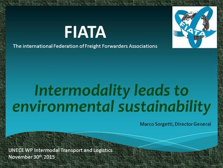 FIATA The international Federation of Freight Forwarders Associations Intermodality leads to environmental sustainability Marco Sorgetti, Director General.