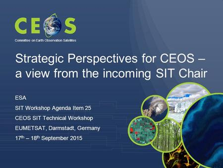 Strategic Perspectives for CEOS – a view from the incoming SIT Chair ESA SIT Workshop Agenda Item 25 CEOS SIT Technical Workshop EUMETSAT, Darmstadt, Germany.