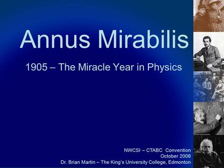 Annus Mirabilis 1905 – The Miracle Year in Physics NWCSI – CTABC Convention October 2006 Dr. Brian Martin – The King's University College, Edmonton.