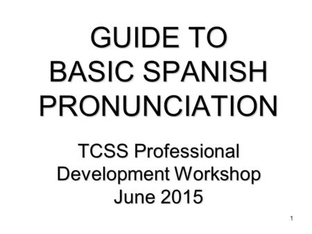 1 GUIDE TO BASIC SPANISH PRONUNCIATION TCSS Professional Development Workshop June 2015.