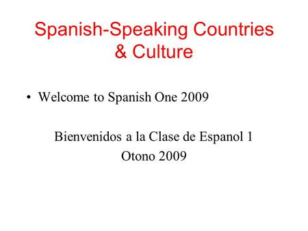 Spanish-Speaking Countries & Culture Welcome to Spanish One 2009 Bienvenidos a la Clase de Espanol 1 Otono 2009.