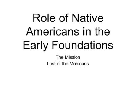 Role of Native Americans in the Early Foundations The Mission Last of the Mohicans.
