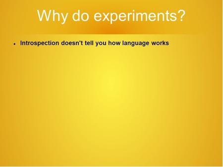 Why do experiments? Introspection doesn't tell you how language works.