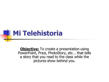 Mi Telehistoria Objective: To create a presentation using PowerPoint, Prezi, PhotoStory, etc... that tells a story that you read to the class while the.