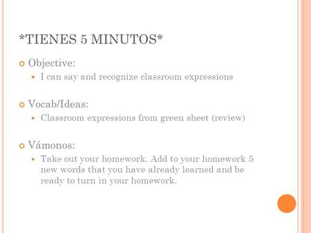 *TIENES 5 MINUTOS* Objective: I can say and recognize classroom expressions Vocab/Ideas: Classroom expressions from green sheet (review) Vámonos: Take.