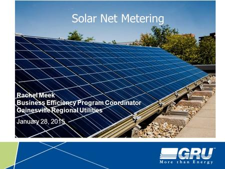 Solar Net Metering Rachel Meek Business Efficiency Program Coordinator Gainesville Regional Utilities January 28, 2015.